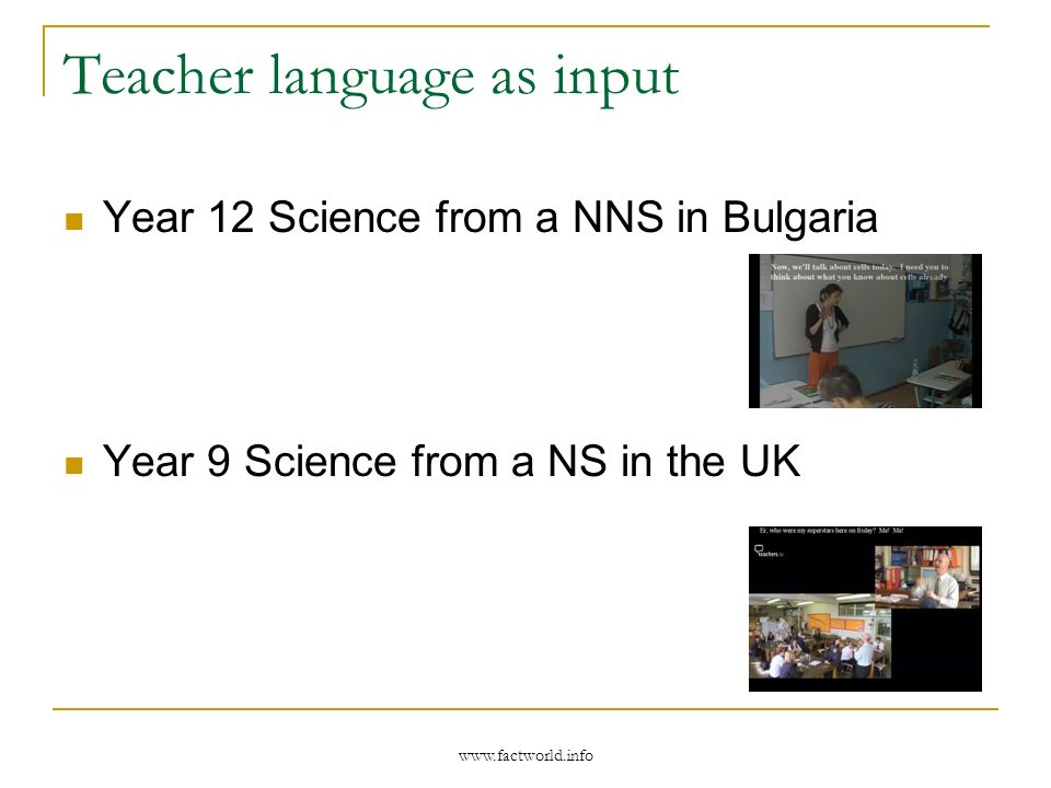 www.factworld.info Teacher language as input Year 12 Science from a NNS in Bulgaria Year 9 Science from a NS in the UK