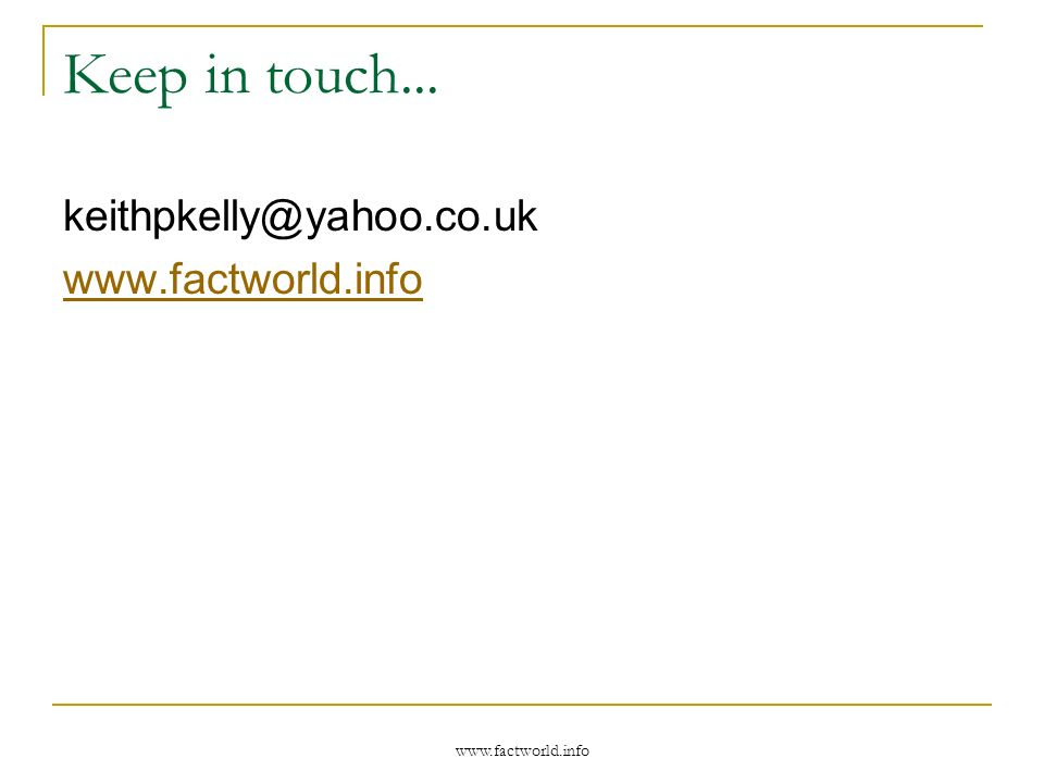 www.factworld.info Keep in touch... keithpkelly@yahoo.co.uk www.factworld.info