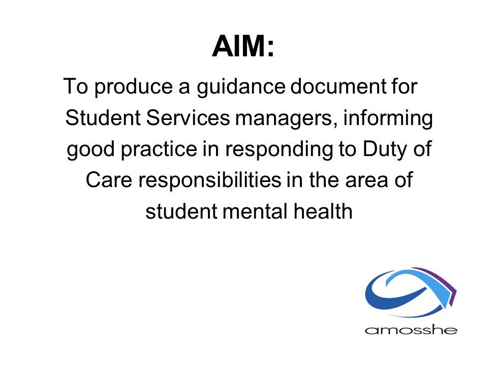 AIM: To produce a guidance document for Student Services managers, informing good practice in responding to Duty of Care responsibilities in the area of student mental health