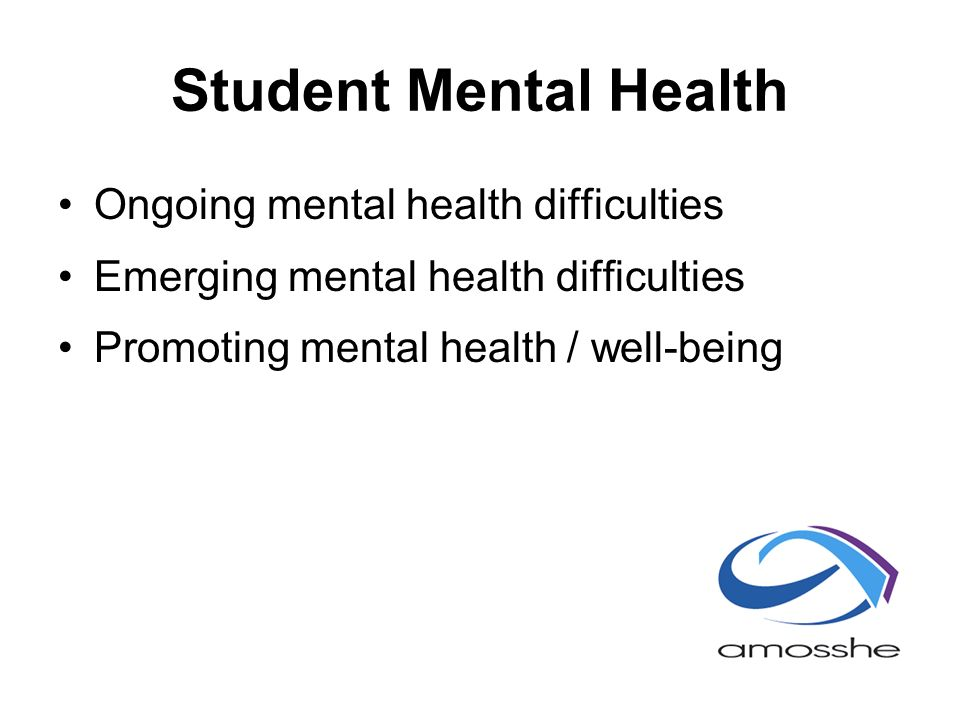 Student Mental Health Ongoing mental health difficulties Emerging mental health difficulties Promoting mental health / well-being