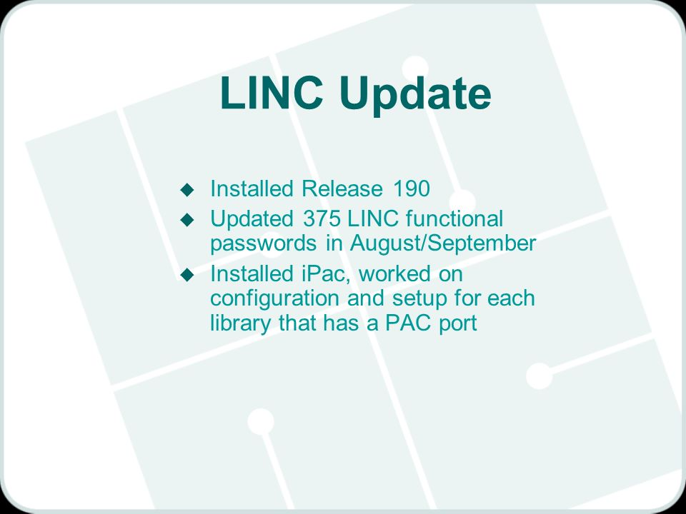 LINC Update u Installed Release 190 u Updated 375 LINC functional passwords in August/September u Installed iPac, worked on configuration and setup for each library that has a PAC port
