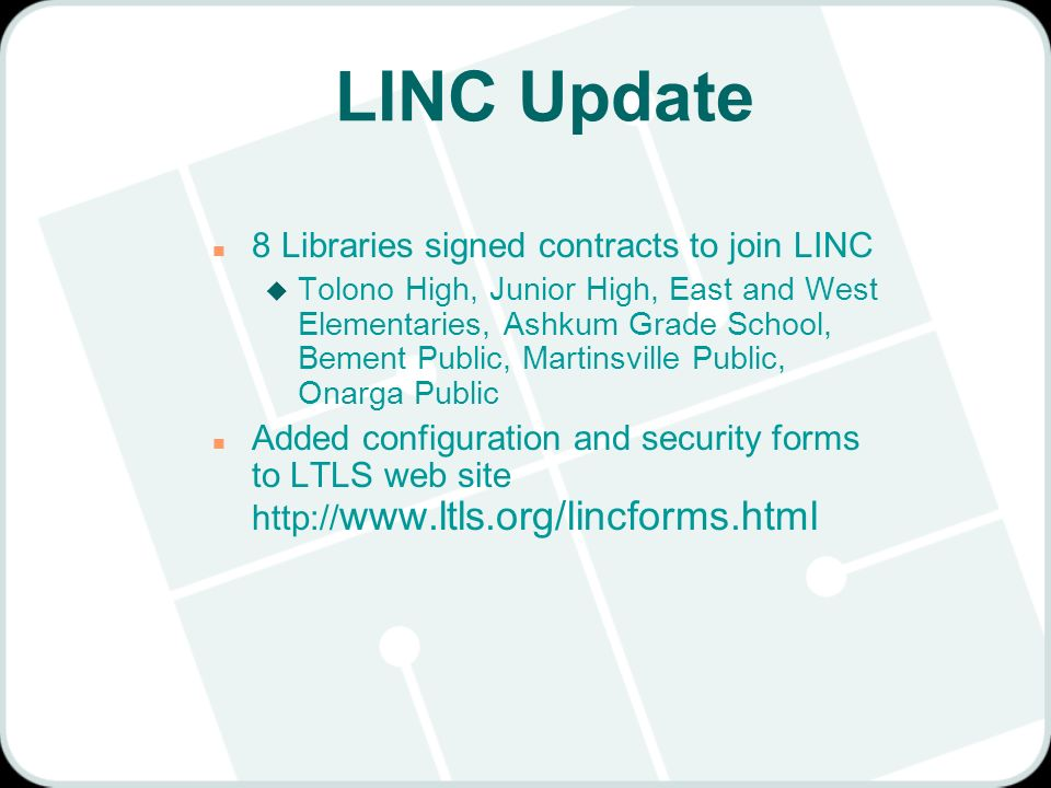 LINC Update n 8 Libraries signed contracts to join LINC u Tolono High, Junior High, East and West Elementaries, Ashkum Grade School, Bement Public, Martinsville Public, Onarga Public n Added configuration and security forms to LTLS web site http:// www.ltls.org/lincforms.html