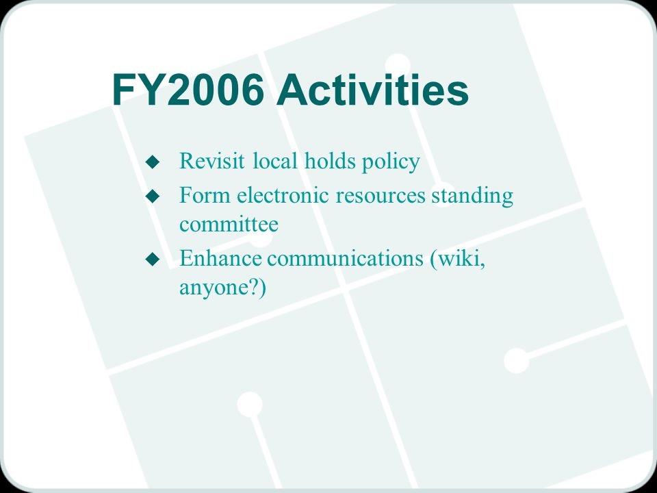 FY2006 Activities u Revisit local holds policy u Form electronic resources standing committee u Enhance communications (wiki, anyone )