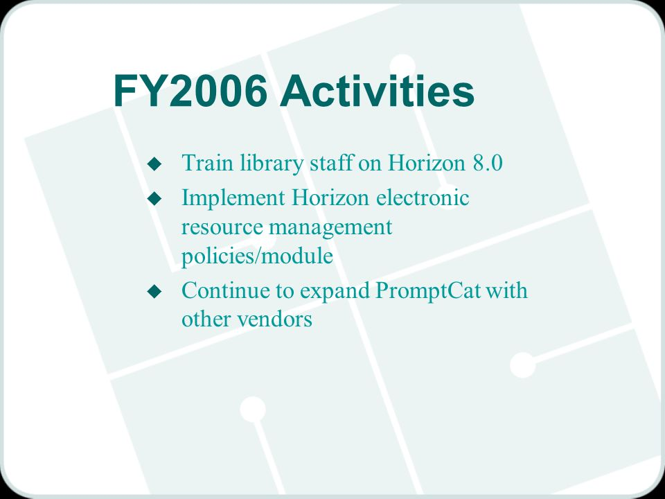 FY2006 Activities u Train library staff on Horizon 8.0 u Implement Horizon electronic resource management policies/module u Continue to expand PromptCat with other vendors