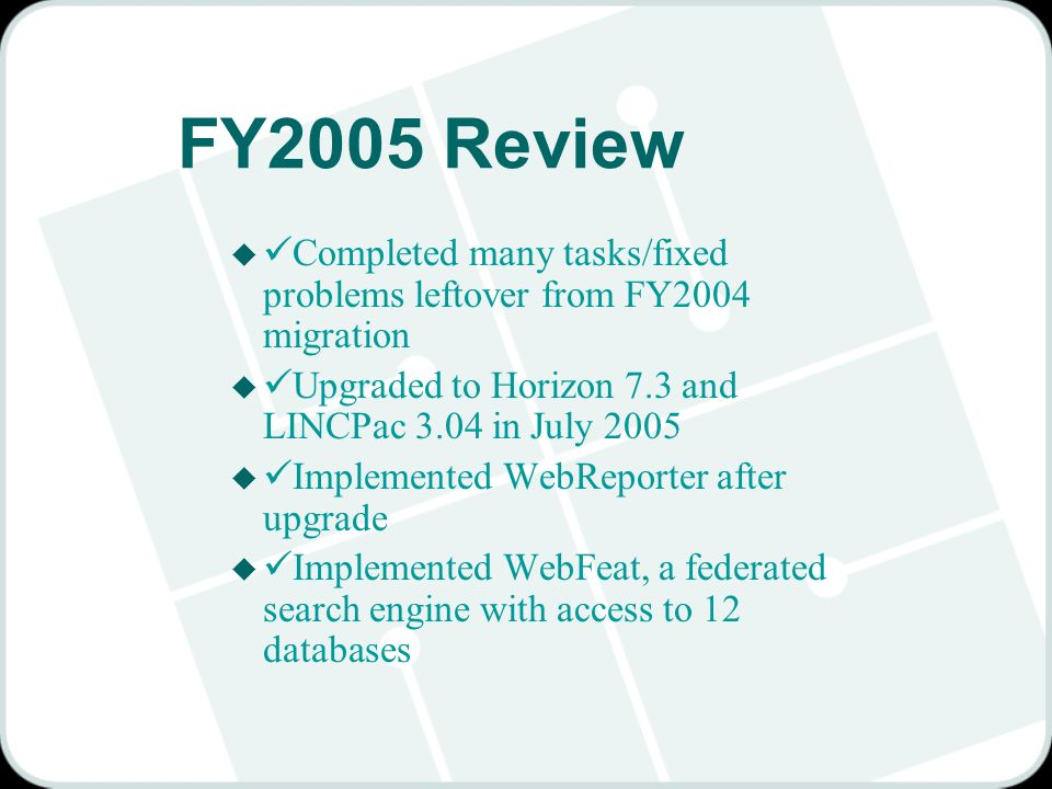 FY2005 Review u Completed many tasks/fixed problems leftover from FY2004 migration u Upgraded to Horizon 7.3 and LINCPac 3.04 in July 2005 u Implemented WebReporter after upgrade u Implemented WebFeat, a federated search engine with access to 12 databases