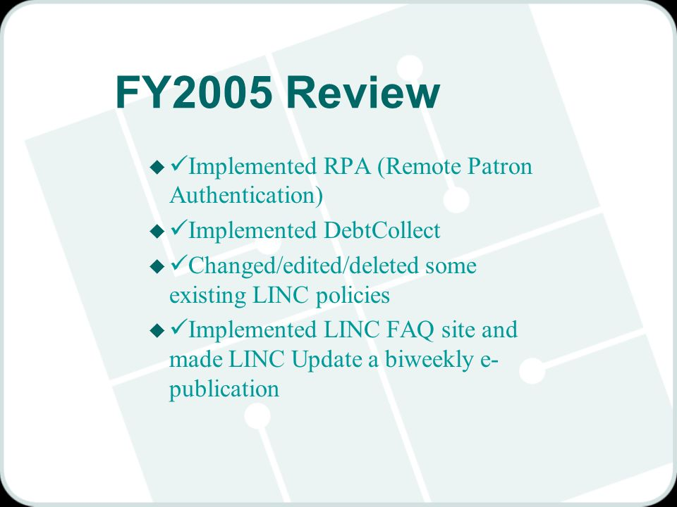 FY2005 Review u Implemented RPA (Remote Patron Authentication) u Implemented DebtCollect u Changed/edited/deleted some existing LINC policies u Implemented LINC FAQ site and made LINC Update a biweekly e- publication