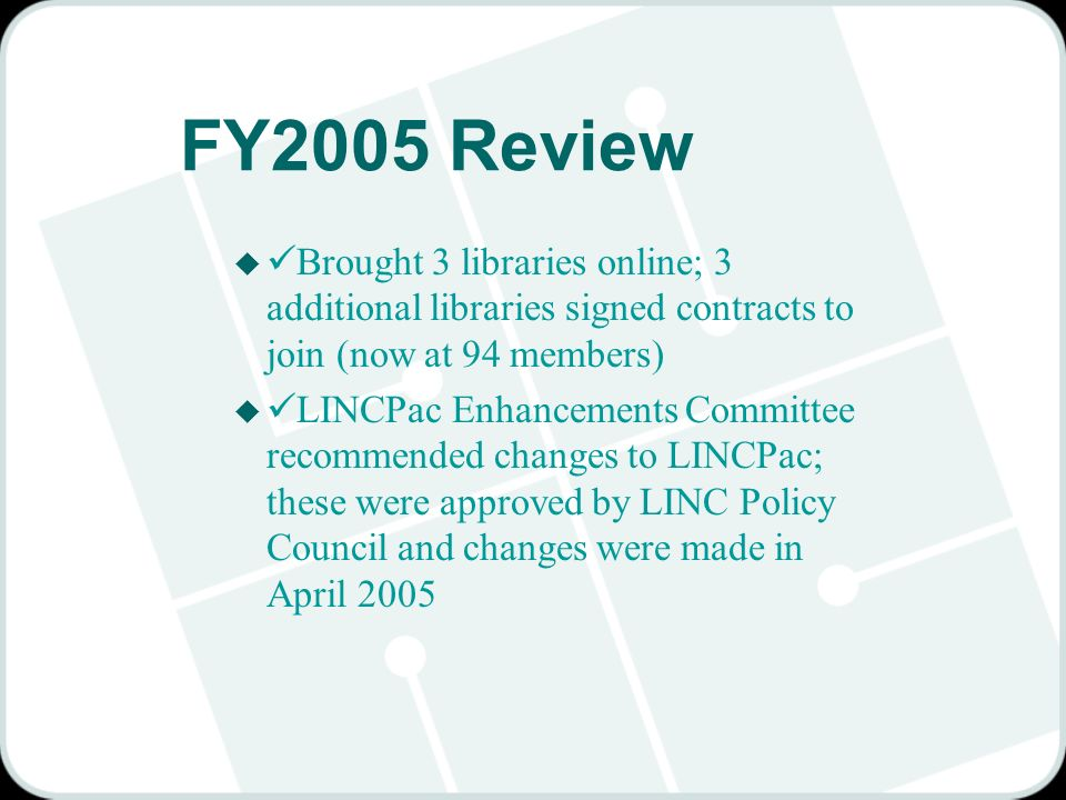 FY2005 Review u Brought 3 libraries online; 3 additional libraries signed contracts to join (now at 94 members) u LINCPac Enhancements Committee recommended changes to LINCPac; these were approved by LINC Policy Council and changes were made in April 2005