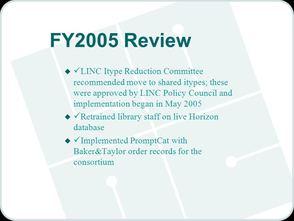 FY2005 Review u LINC Itype Reduction Committee recommended move to shared itypes; these were approved by LINC Policy Council and implementation began in May 2005 u Retrained library staff on live Horizon database u Implemented PromptCat with Baker&Taylor order records for the consortium