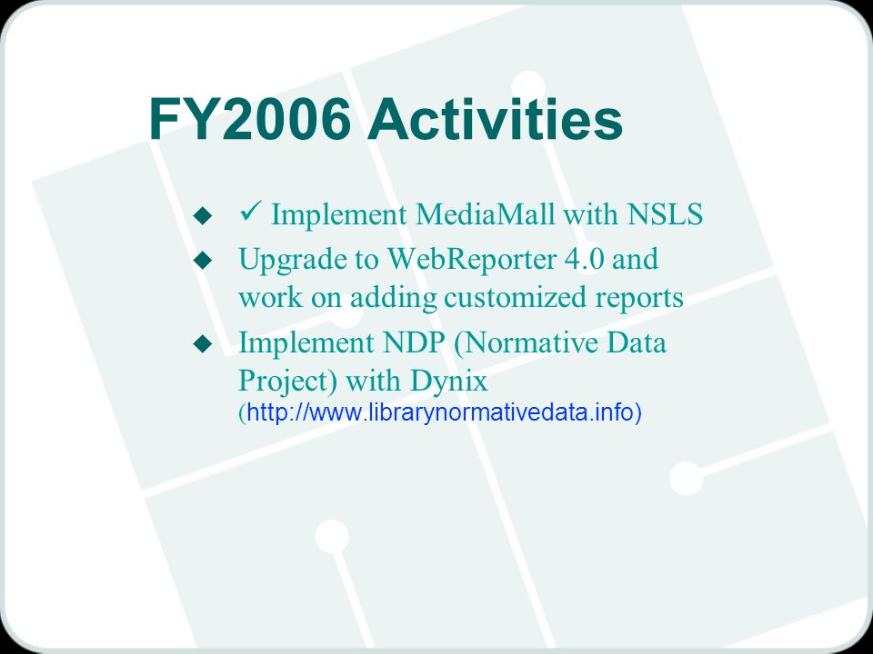 FY2006 Activities u Implement MediaMall with NSLS u Upgrade to WebReporter 4.0 and work on adding customized reports Implement NDP (Normative Data Project) with Dynix ( http://www.librarynormativedata.info)