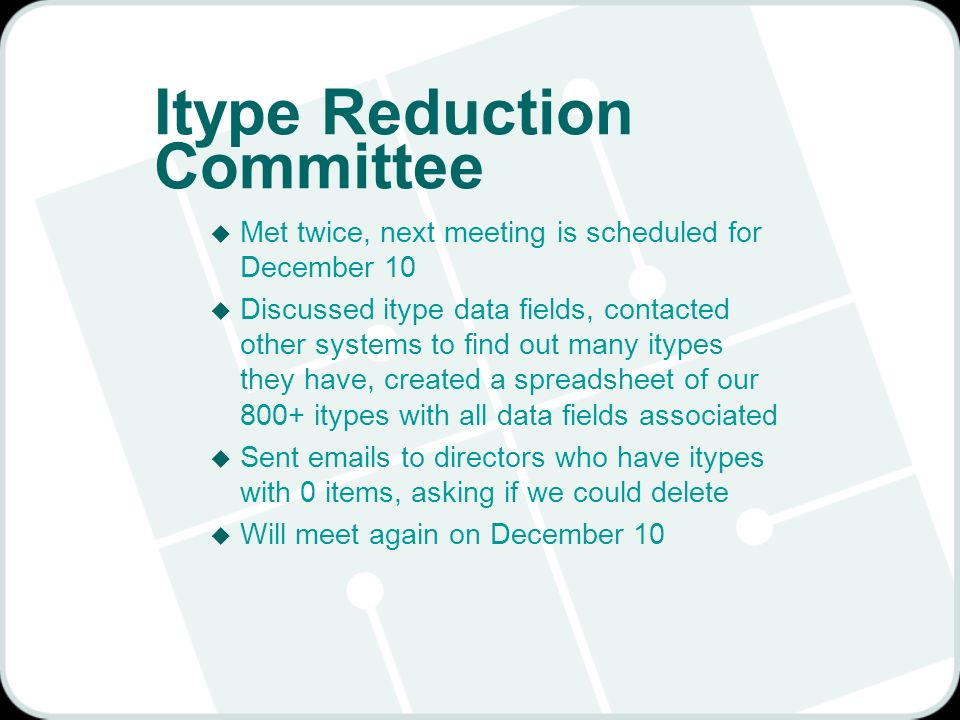 Itype Reduction Committee u Met twice, next meeting is scheduled for December 10 u Discussed itype data fields, contacted other systems to find out many itypes they have, created a spreadsheet of our 800+ itypes with all data fields associated u Sent emails to directors who have itypes with 0 items, asking if we could delete u Will meet again on December 10