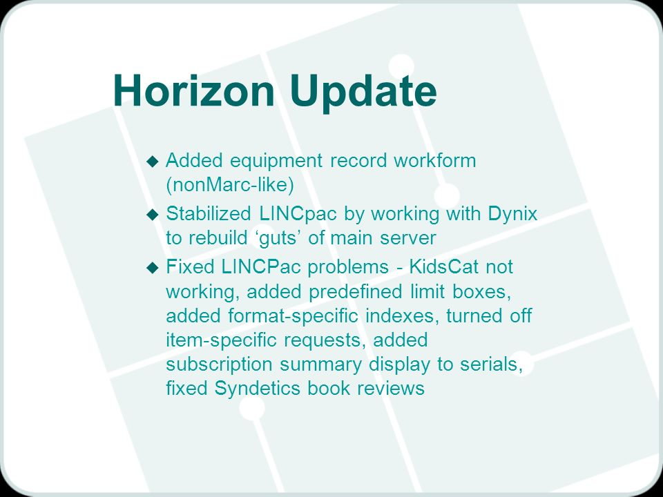 Horizon Update u Added equipment record workform (nonMarc-like) u Stabilized LINCpac by working with Dynix to rebuild guts of main server u Fixed LINCPac problems - KidsCat not working, added predefined limit boxes, added format-specific indexes, turned off item-specific requests, added subscription summary display to serials, fixed Syndetics book reviews