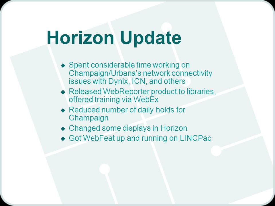 Horizon Update u Spent considerable time working on Champaign/Urbanas network connectivity issues with Dynix, ICN, and others u Released WebReporter product to libraries, offered training via WebEx u Reduced number of daily holds for Champaign u Changed some displays in Horizon u Got WebFeat up and running on LINCPac