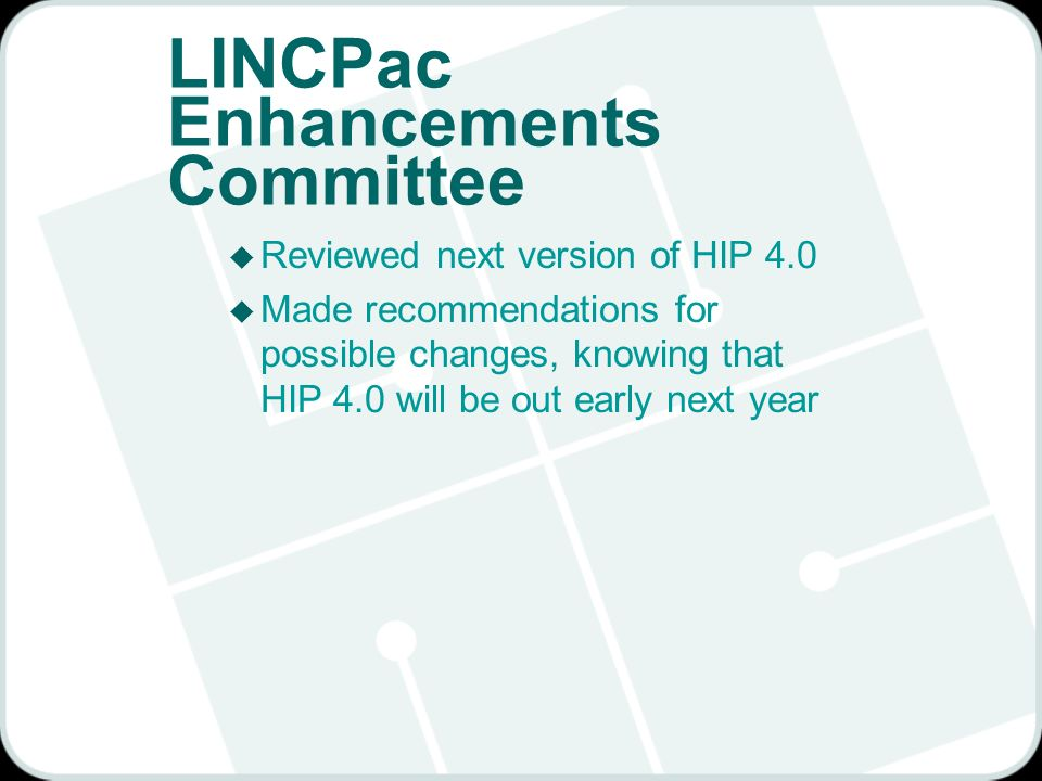 LINCPac Enhancements Committee u Reviewed next version of HIP 4.0 u Made recommendations for possible changes, knowing that HIP 4.0 will be out early next year