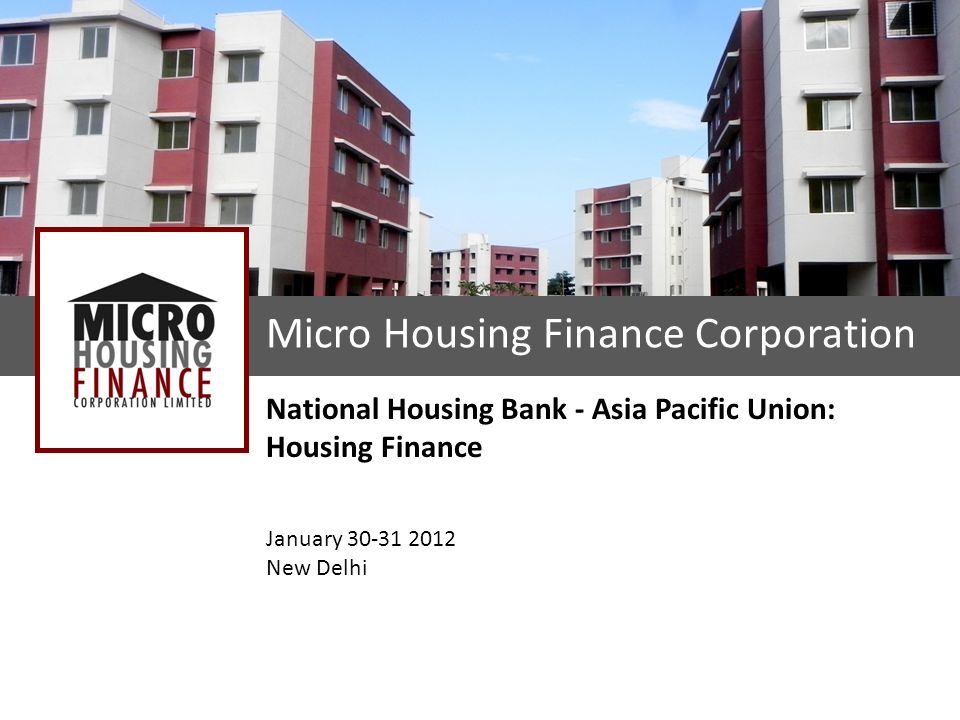 Micro Housing Finance Corporation National Housing Bank - Asia Pacific Union: Housing Finance January 30-31 2012 New Delhi