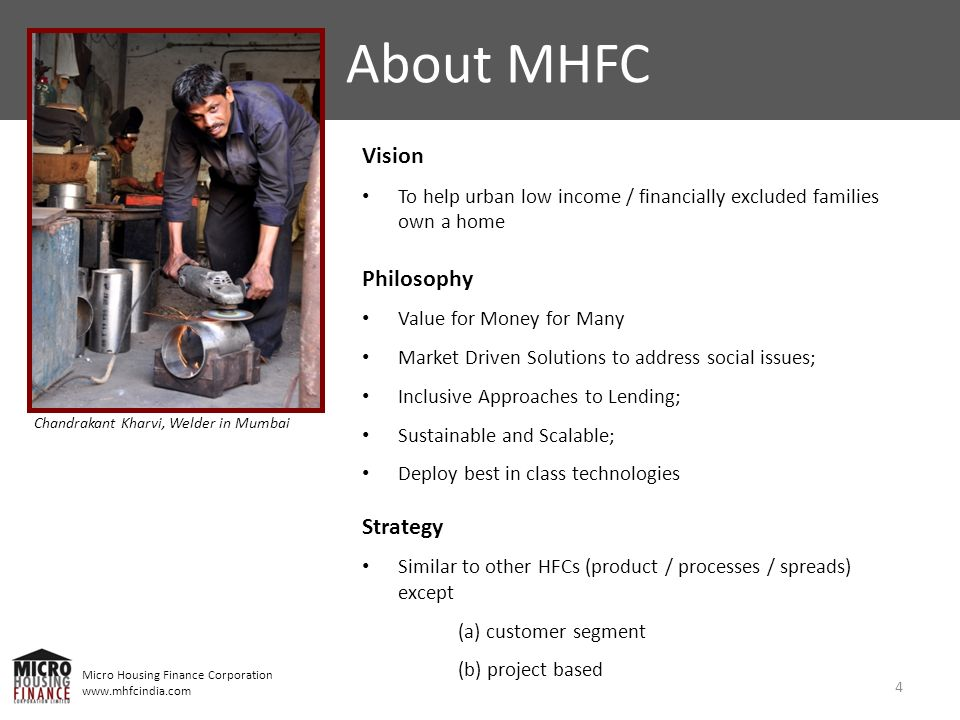 Micro Housing Finance Corporation www.mhfcindia.com Vision To help urban low income / financially excluded families own a home Philosophy Value for Money for Many Market Driven Solutions to address social issues; Inclusive Approaches to Lending; Sustainable and Scalable; Deploy best in class technologies Strategy Similar to other HFCs (product / processes / spreads) except (a) customer segment (b) project based About MHFC 4 Chandrakant Kharvi, Welder in Mumbai