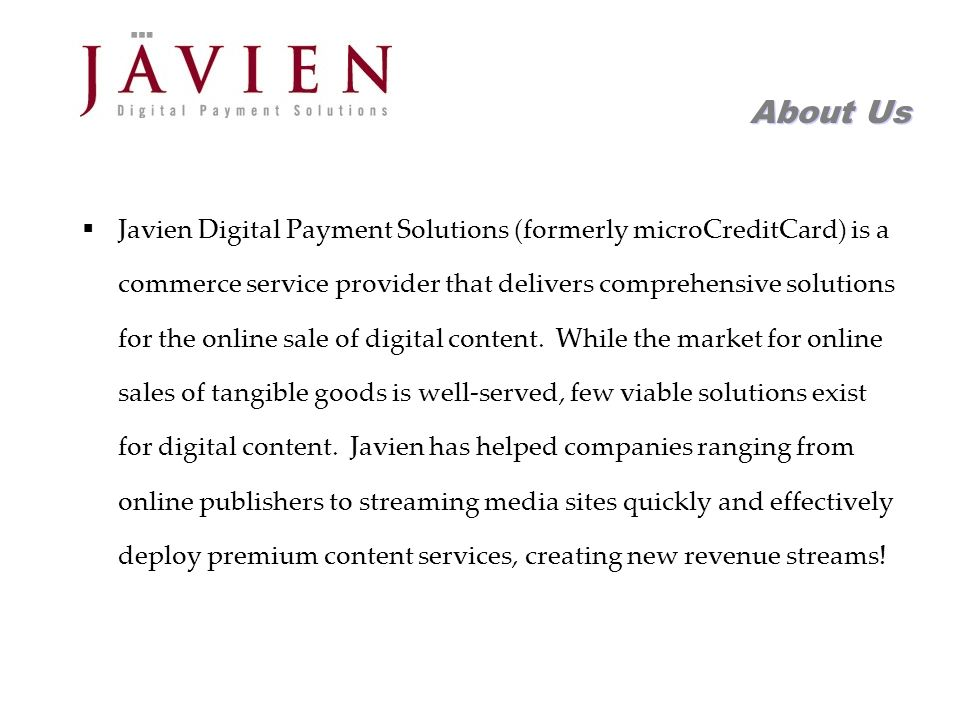 APR 2004 Commerce Solutions for Content Providers 3 About Us Javien Digital Payment Solutions (formerly microCreditCard) is a commerce service provider that delivers comprehensive solutions for the online sale of digital content.