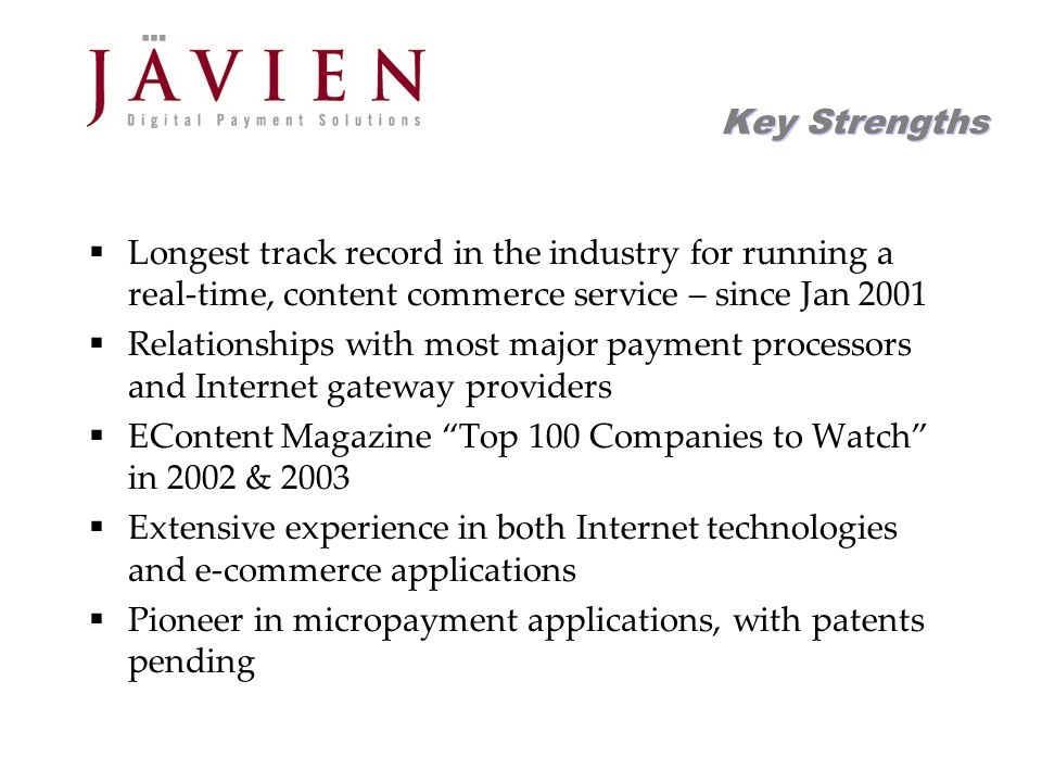 APR 2004 Commerce Solutions for Content Providers 5 Key Strengths Longest track record in the industry for running a real-time, content commerce service – since Jan 2001 Relationships with most major payment processors and Internet gateway providers EContent Magazine Top 100 Companies to Watch in 2002 & 2003 Extensive experience in both Internet technologies and e-commerce applications Pioneer in micropayment applications, with patents pending