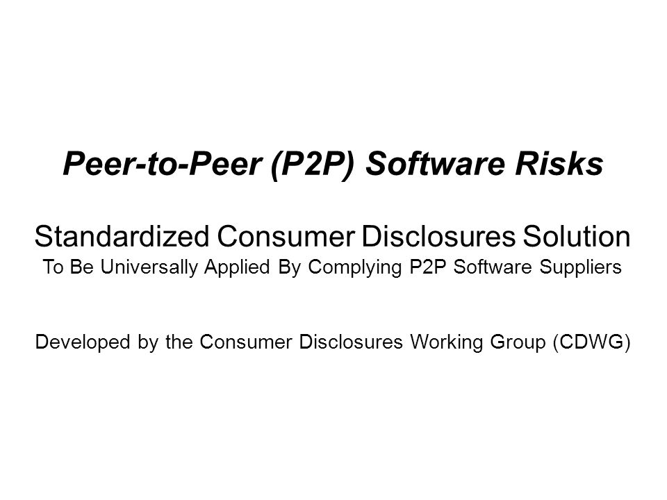 Peer-to-Peer (P2P) Software Risks Standardized Consumer Disclosures Solution To Be Universally Applied By Complying P2P Software Suppliers Developed by the Consumer Disclosures Working Group (CDWG)