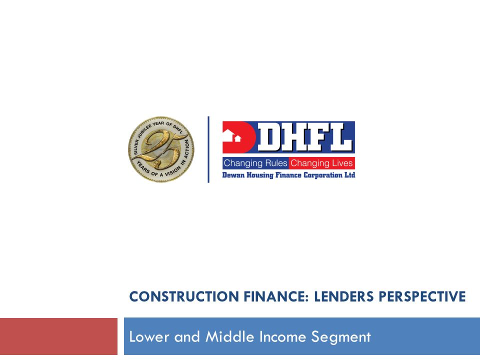 CONSTRUCTION FINANCE: LENDERS PERSPECTIVE Lower and Middle Income Segment