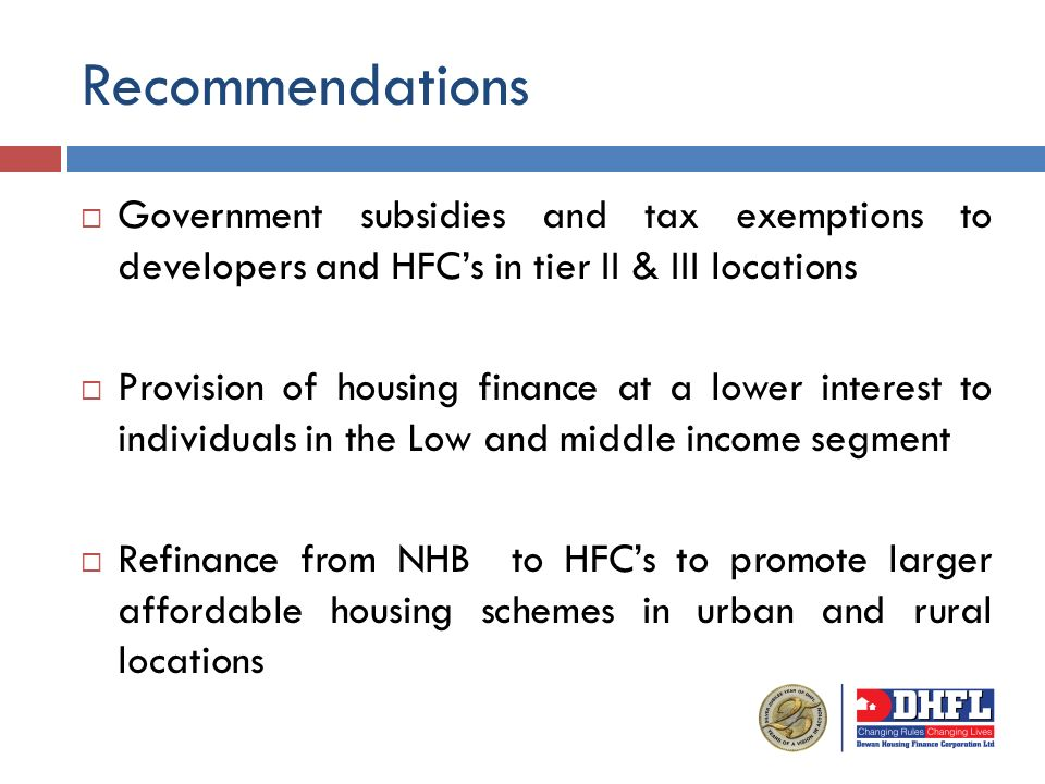 Government subsidies and tax exemptions to developers and HFCs in tier II & III locations Provision of housing finance at a lower interest to individuals in the Low and middle income segment Refinance from NHB to HFCs to promote larger affordable housing schemes in urban and rural locations Recommendations