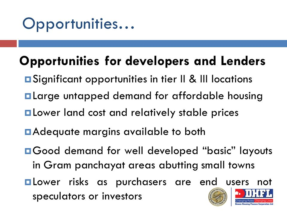 Opportunities… Opportunities for developers and Lenders Significant opportunities in tier II & III locations Large untapped demand for affordable housing Lower land cost and relatively stable prices Adequate margins available to both Good demand for well developed basic layouts in Gram panchayat areas abutting small towns Lower risks as purchasers are end users not speculators or investors