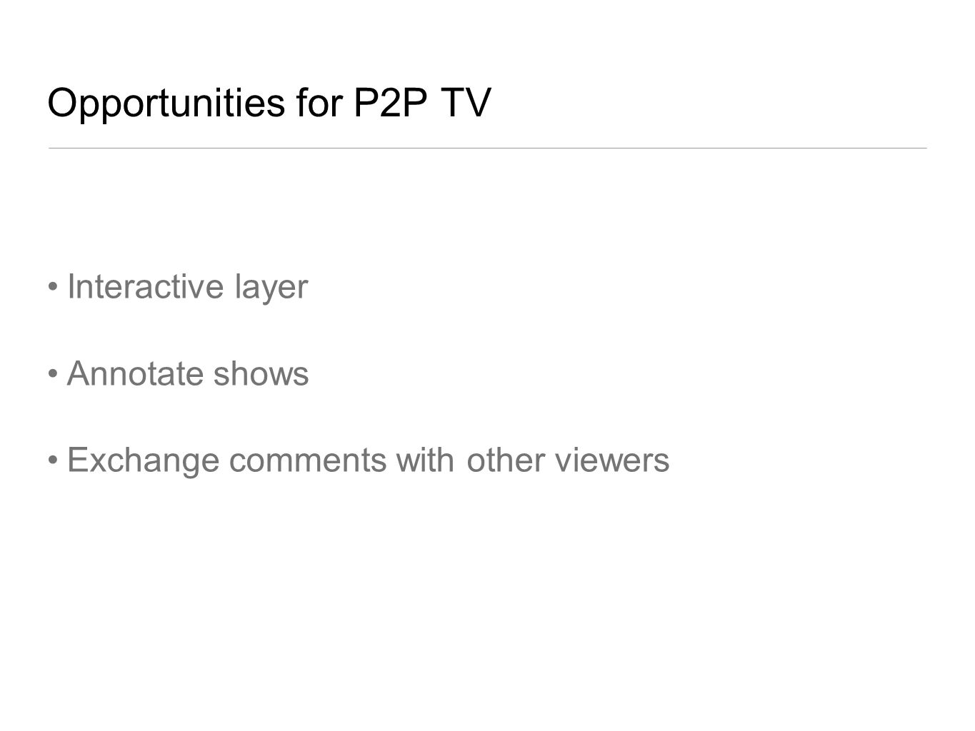 Opportunities for P2P TV Interactive layer Annotate shows Exchange comments with other viewers