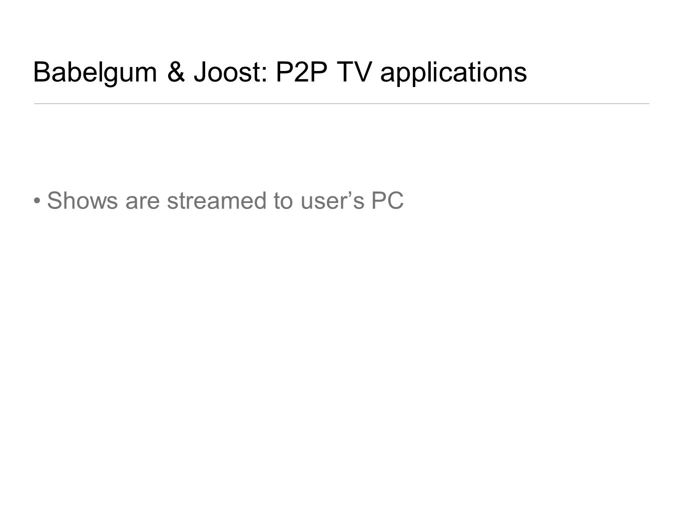 Babelgum & Joost: P2P TV applications Shows are streamed to users PC