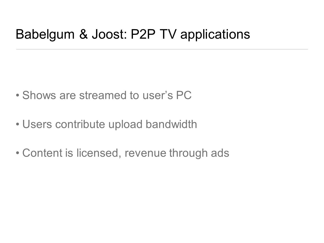 Babelgum & Joost: P2P TV applications Shows are streamed to users PC Users contribute upload bandwidth Content is licensed, revenue through ads