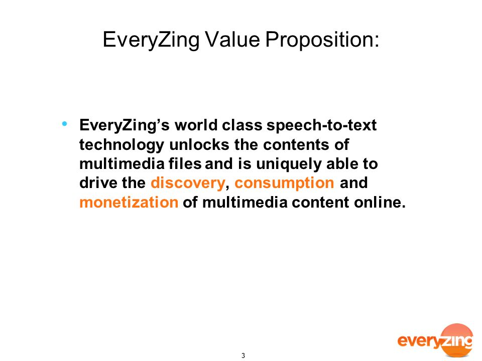 EveryZing Value Proposition: EveryZings world class speech-to-text technology unlocks the contents of multimedia files and is uniquely able to drive the discovery, consumption and monetization of multimedia content online.