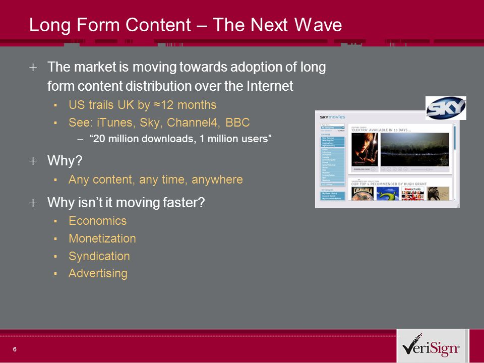 6 Long Form Content – The Next Wave + The market is moving towards adoption of long form content distribution over the Internet US trails UK by 12 months See: iTunes, Sky, Channel4, BBC – 20 million downloads, 1 million users + Why.