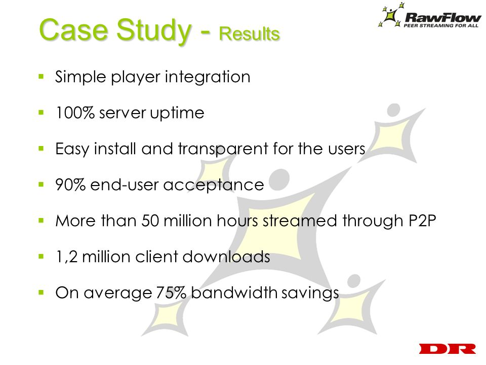 Case Study - Results Simple player integration 100% server uptime Easy install and transparent for the users 90% end-user acceptance More than 50 million hours streamed through P2P 1,2 million client downloads On average 75% bandwidth savings