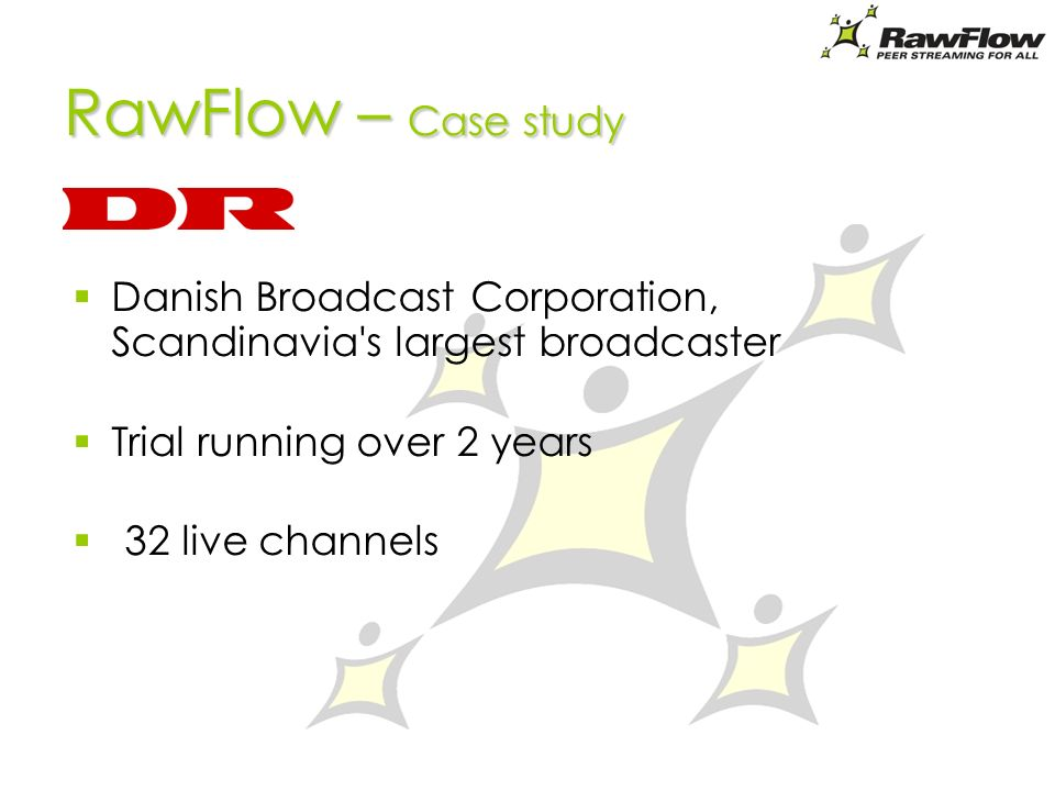 RawFlow – Case study Danish Broadcast Corporation, Scandinavia s largest broadcaster Trial running over 2 years 32 live channels
