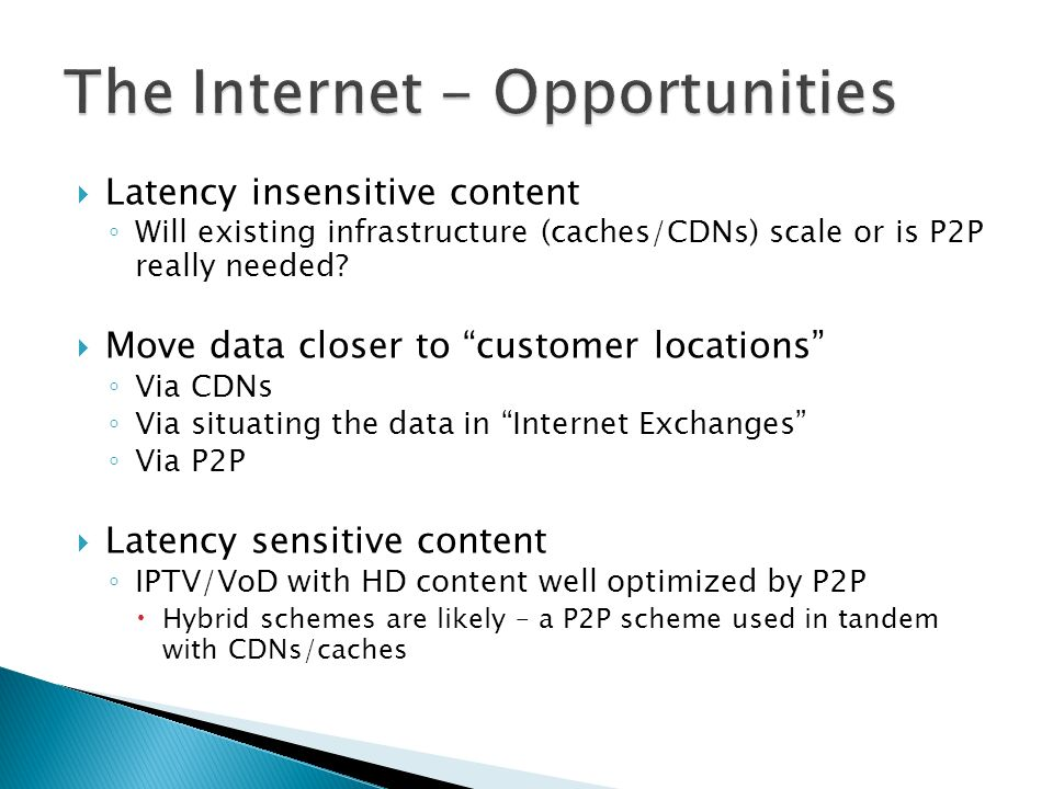 Latency insensitive content Will existing infrastructure (caches/CDNs) scale or is P2P really needed.