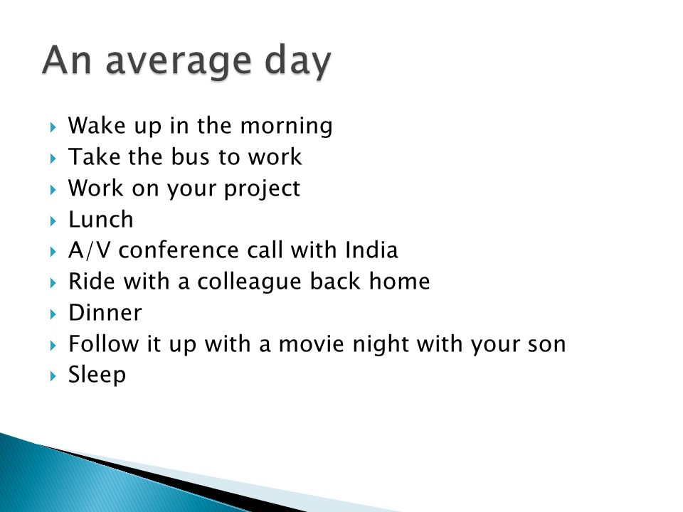 Wake up in the morning Take the bus to work Work on your project Lunch A/V conference call with India Ride with a colleague back home Dinner Follow it up with a movie night with your son Sleep