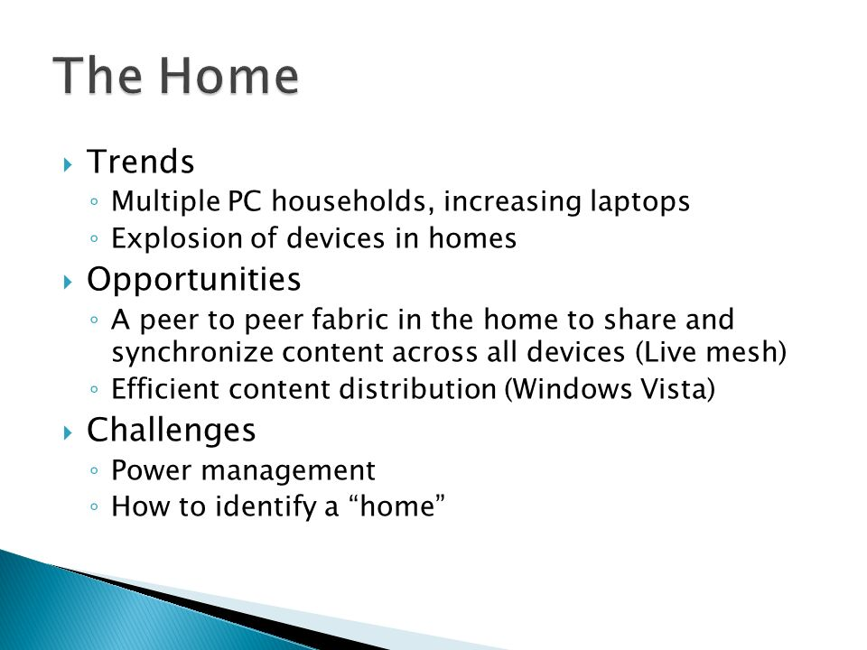 Trends Multiple PC households, increasing laptops Explosion of devices in homes Opportunities A peer to peer fabric in the home to share and synchronize content across all devices (Live mesh) Efficient content distribution (Windows Vista) Challenges Power management How to identify a home