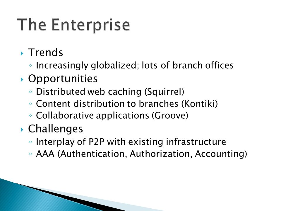Trends Increasingly globalized; lots of branch offices Opportunities Distributed web caching (Squirrel) Content distribution to branches (Kontiki) Collaborative applications (Groove) Challenges Interplay of P2P with existing infrastructure AAA (Authentication, Authorization, Accounting)