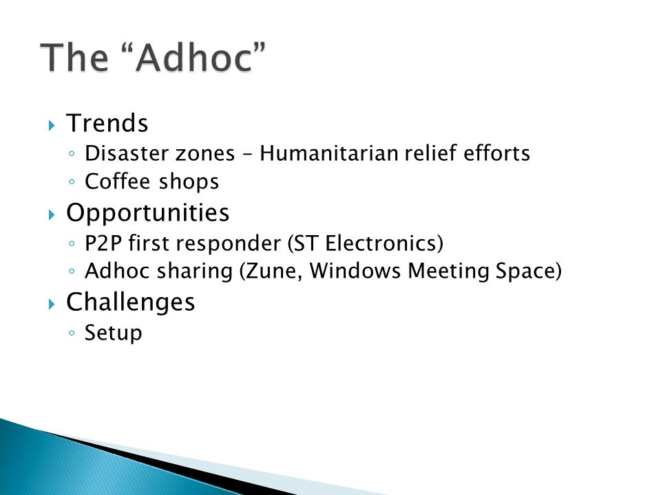 Trends Disaster zones – Humanitarian relief efforts Coffee shops Opportunities P2P first responder (ST Electronics) Adhoc sharing (Zune, Windows Meeting Space) Challenges Setup
