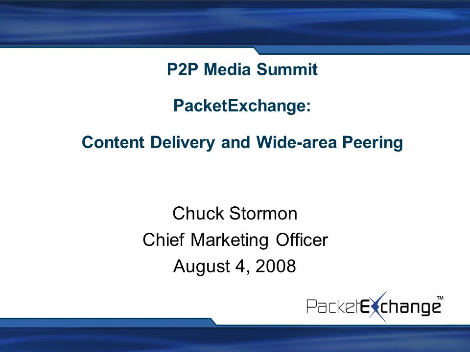 P2P Media Summit PacketExchange: Content Delivery and Wide-area Peering Chuck Stormon Chief Marketing Officer August 4, 2008