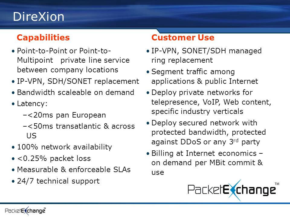 DireXion Capabilities Customer Use Point-to-Point or Point-to- Multipoint private line service between company locations IP-VPN, SDH/SONET replacement Bandwidth scaleable on demand Latency: –<20ms pan European –<50ms transatlantic & across US 100% network availability <0.25% packet loss Measurable & enforceable SLAs 24/7 technical support IP-VPN, SONET/SDH managed ring replacement Segment traffic among applications & public Internet Deploy private networks for telepresence, VoIP, Web content, specific industry verticals Deploy secured network with protected bandwidth, protected against DDoS or any 3 rd party Billing at Internet economics – on demand per MBit commit & use
