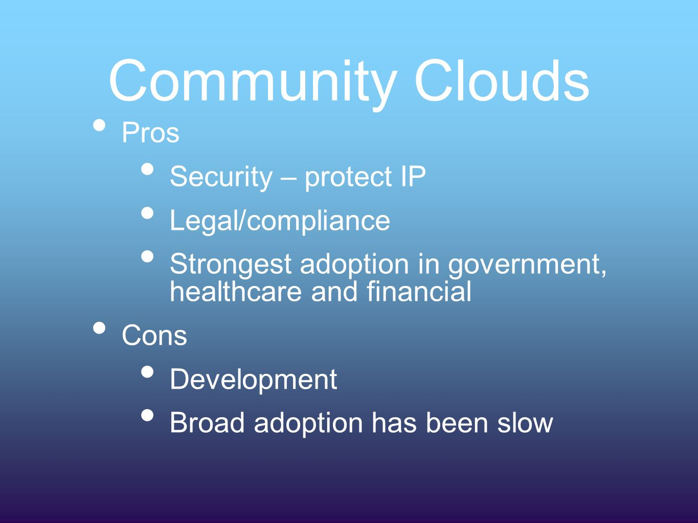 Community Clouds Pros Security – protect IP Legal/compliance Strongest adoption in government, healthcare and financial Cons Development Broad adoption has been slow