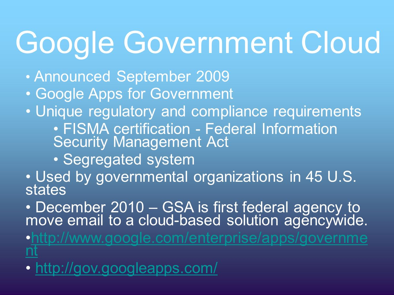 Google Government Cloud Announced September 2009 Google Apps for Government Unique regulatory and compliance requirements FISMA certification - Federal Information Security Management Act Segregated system Used by governmental organizations in 45 U.S.
