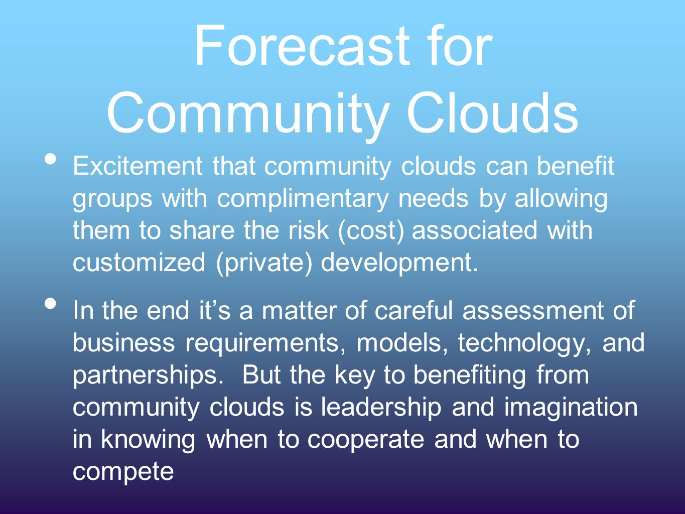 Forecast for Community Clouds Excitement that community clouds can benefit groups with complimentary needs by allowing them to share the risk (cost) associated with customized (private) development.