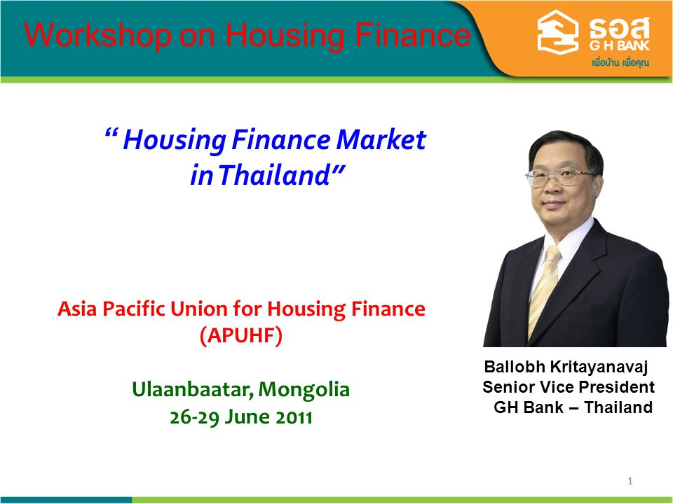 11 Ballobh Kritayanavaj Senior Vice President GH Bank – Thailand Housing Finance Market in Thailand Workshop on Housing Finance Asia Pacific Union for Housing Finance (APUHF) Ulaanbaatar, Mongolia 26-29 June 2011