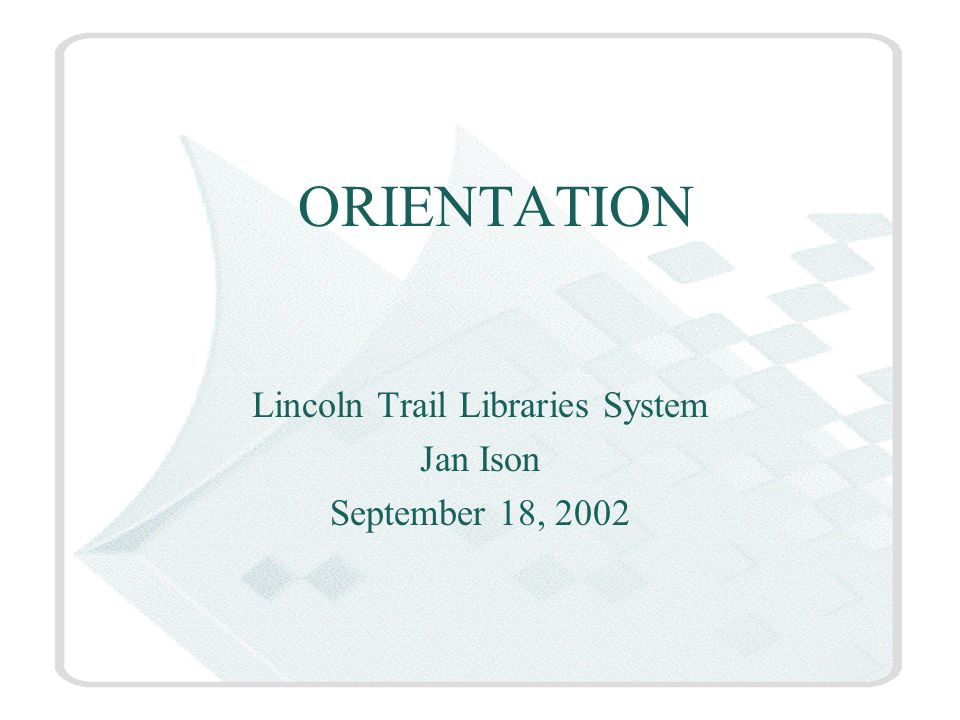 ORIENTATION Lincoln Trail Libraries System Jan Ison September 18, 2002