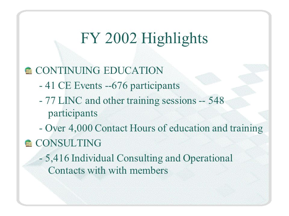 FY 2002 Highlights CONTINUING EDUCATION - 41 CE Events --676 participants - 77 LINC and other training sessions -- 548 participants - Over 4,000 Contact Hours of education and training CONSULTING - 5,416 Individual Consulting and Operational Contacts with with members