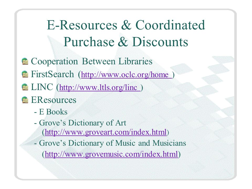 E-Resources & Coordinated Purchase & Discounts Cooperation Between Libraries FirstSearch ( http://www.oclc.org/home ) http://www.oclc.org/home LINC ( http://www.ltls.org/linc ) http://www.ltls.org/linc EResources - E Books - Groves Dictionary of Art (http://www.groveart.com/index.html )http://www.groveart.com/index.html - Groves Dictionary of Music and Musicians (http://www.grovemusic.com/index.html)http://www.grovemusic.com/index.html