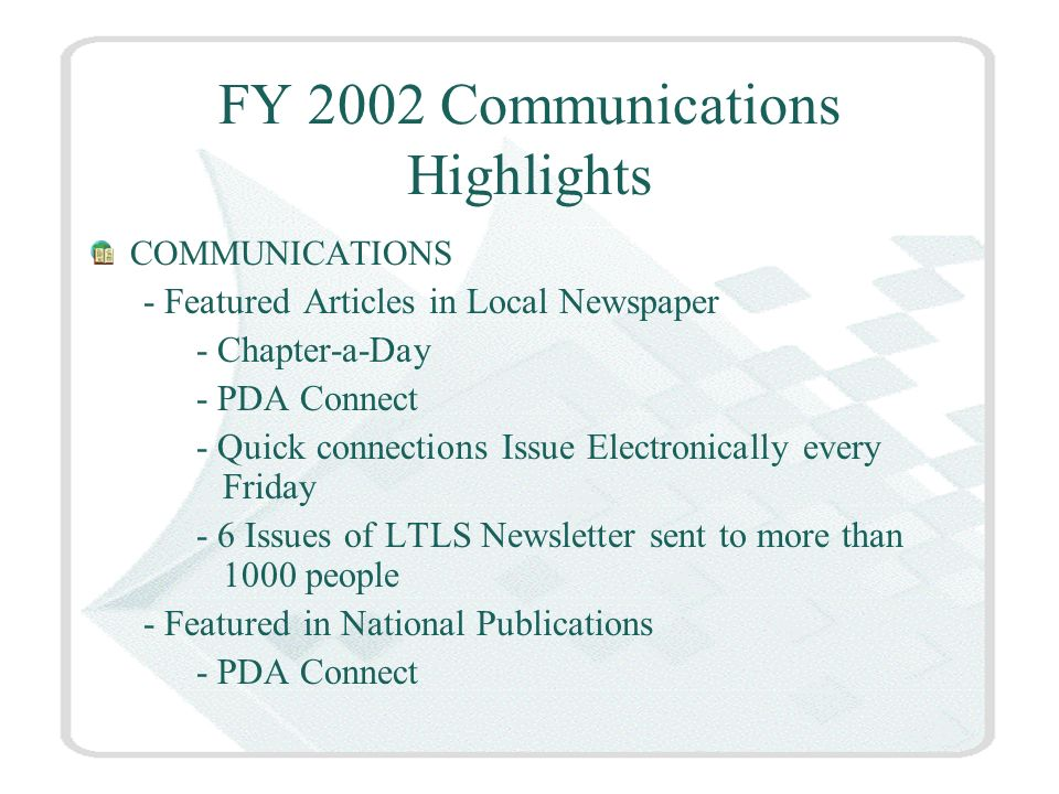 FY 2002 Communications Highlights COMMUNICATIONS - Featured Articles in Local Newspaper - Chapter-a-Day - PDA Connect - Quick connections Issue Electronically every Friday - 6 Issues of LTLS Newsletter sent to more than 1000 people - Featured in National Publications - PDA Connect