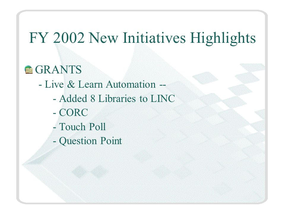 FY 2002 New Initiatives Highlights GRANTS - Live & Learn Automation -- - Added 8 Libraries to LINC - CORC - Touch Poll - Question Point