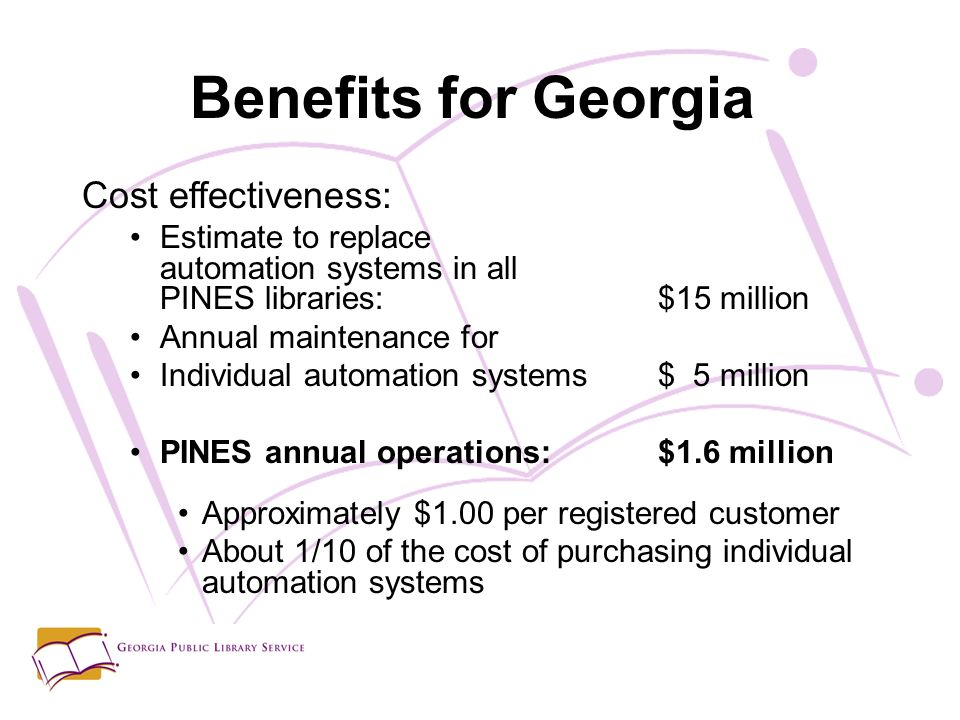 Benefits for Georgia Cost effectiveness: Estimate to replace automation systems in all PINES libraries:$15 million Annual maintenance for Individual automation systems$ 5 million PINES annual operations:$1.6 million Approximately $1.00 per registered customer About 1/10 of the cost of purchasing individual automation systems