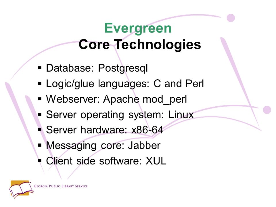 Evergreen Core Technologies Database: Postgresql Logic/glue languages: C and Perl Webserver: Apache mod_perl Server operating system: Linux Server hardware: x86-64 Messaging core: Jabber Client side software: XUL